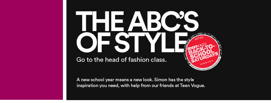 THE ABC'S OF STYLE. Go to the head of fashion class. A new school year means a new look. Simon has the style inspiration you need, with help from our friends at Teen Vogue.