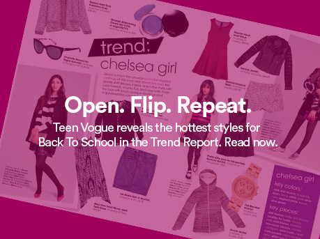 Open. Flip. Repeat. Teen Vodue reveals the hottest styles for Back To School in the Trend Report. Read Now.