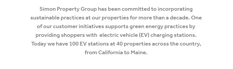 Simon Property Group has been committed to incorporating sustainable practices at our properties for more than a decade. One of our customer initiatives supports green energy practices by providing shoppers with  electric vehicle (EV) charging stations. Today we have 100 EV stations at 40 properties across the country, 