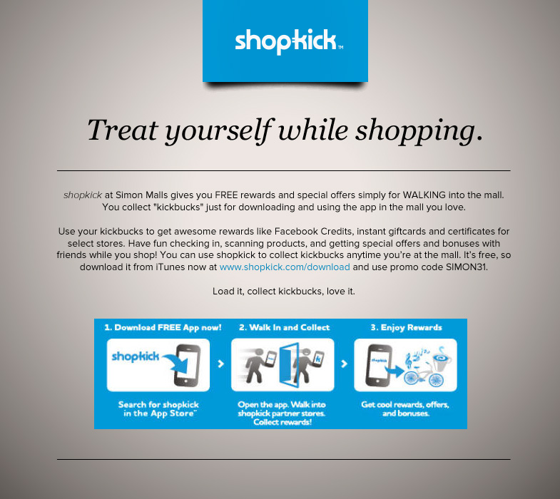 shopkick at Simon Malls gives you FREE rewards and special offers simply for WALKING into the mall. You collect kickbucks just for downloading and using the app in the mall you love.<br>Use your kickbucks to get awesome rewards like Facebook Credits, instant giftcards and certificates for select stores. Have fun checking in, scanning products, and getting special offers and bonuses with friends while you shop! You can use shopkick to collect kickbucks anytime you're at the mall.<br>It's free, so download it from iTunes now at www.shopkick.com/download and use promo code SIMON31.<br>