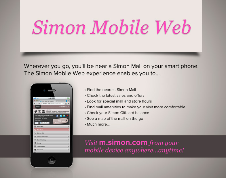 Simon Mobile Web Wherever you go, you'll be near a Simon Mall on your smart phone. The Simon Mobile Web experience enables you to find the nearest Simon Mall, Check the latest sales and offers, look for special mall and store hours, find mall amenities to make your visit more comfortable, check your Simon Giftcard balance, see a map of the mall on the go, and much more. Visit m.simon.com from your mobile device anywhere...anytime!