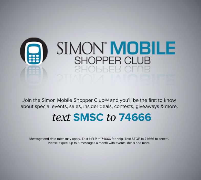 Join the Simon Mobile Shopper Club and you'll be the first to know about special events, sales, insider deals, contests, giveaways and more. Text SMSC to 74666.