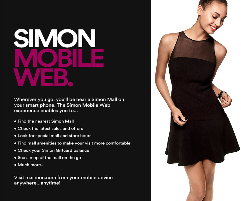 Wherever you go, you'll be near a Simon Mall on your smart phone. The Simon Mobile Web experience enables you to...